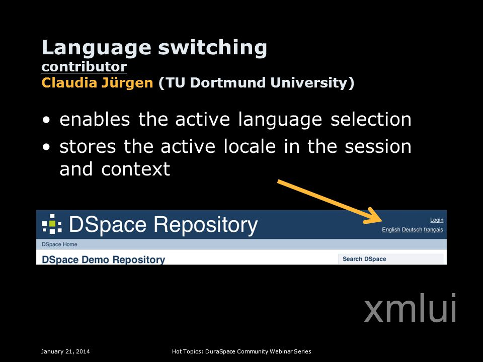 Language switching contributor Claudia Jürgen (TU Dortmund University) enables the active language selection stores the active locale in the session and context January 21, 2014Hot Topics: DuraSpace Community Webinar Series xmlui