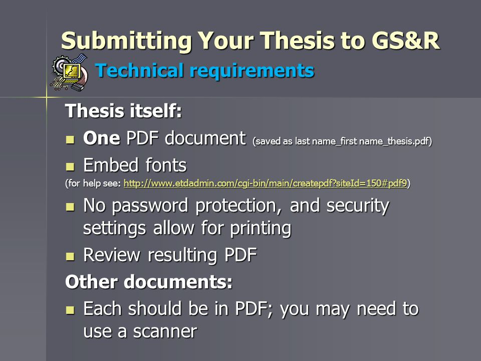 Submitting Your Thesis to GS&R Technical requirements Thesis itself: One PDF document (saved as last name_first name_thesis.pdf) One PDF document (saved as last name_first name_thesis.pdf) Embed fonts Embed fonts (for help see: http://www.etdadmin.com/cgi-bin/main/createpdf siteId=150#pdf9) http://www.etdadmin.com/cgi-bin/main/createpdf siteId=150#pdf9 No password protection, and security settings allow for printing No password protection, and security settings allow for printing Review resulting PDF Review resulting PDF Other documents: Each should be in PDF; you may need to use a scanner Each should be in PDF; you may need to use a scanner