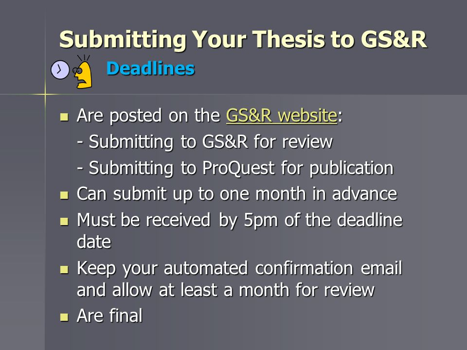 Submitting Your Thesis to GS&R Deadlines Are posted on the GS&R website: Are posted on the GS&R website:GS&R websiteGS&R website - Submitting to GS&R for review - Submitting to ProQuest for publication Can submit up to one month in advance Can submit up to one month in advance Must be received by 5pm of the deadline date Must be received by 5pm of the deadline date Keep your automated confirmation email and allow at least a month for review Keep your automated confirmation email and allow at least a month for review Are final Are final