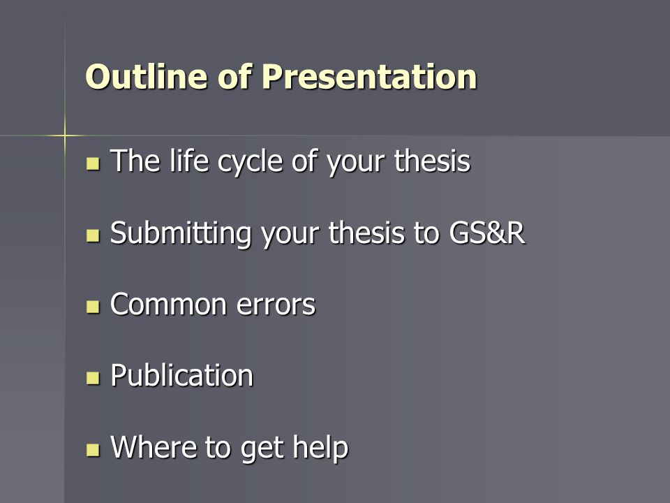 Outline of Presentation The life cycle of your thesis The life cycle of your thesis Submitting your thesis to GS&R Submitting your thesis to GS&R Common errors Common errors Publication Publication Where to get help Where to get help