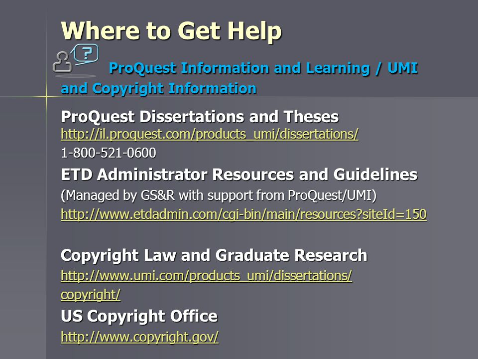 Where to Get Help ProQuest Information and Learning / UMI and Copyright Information ProQuest Dissertations and Theses http://il.proquest.com/products_umi/dissertations/ http://il.proquest.com/products_umi/dissertations/ 1-800-521-0600 ETD Administrator Resources and Guidelines (Managed by GS&R with support from ProQuest/UMI) http://www.etdadmin.com/cgi-bin/main/resources siteId=150 Copyright Law and Graduate Research http://www.umi.com/products_umi/dissertations/ copyright/ US Copyright Office http://www.copyright.gov/