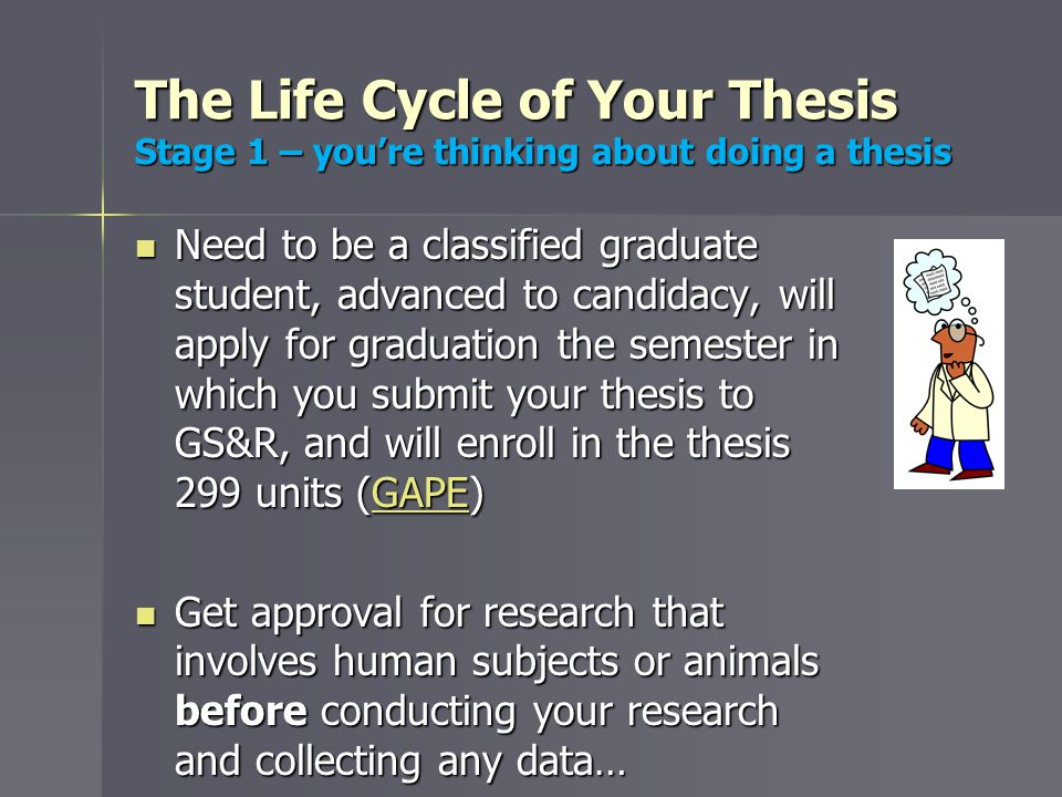 The Life Cycle of Your Thesis Stage 1 – you're thinking about doing a thesis Need to be a classified graduate student, advanced to candidacy, will apply for graduation the semester in which you submit your thesis to GS&R, and will enroll in the thesis 299 units (GAPE) Need to be a classified graduate student, advanced to candidacy, will apply for graduation the semester in which you submit your thesis to GS&R, and will enroll in the thesis 299 units (GAPE)GAPE Get approval for research that involves human subjects or animals before conducting your research and collecting any data… Get approval for research that involves human subjects or animals before conducting your research and collecting any data…