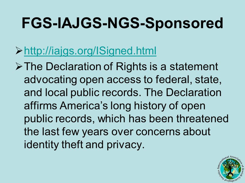 FGS-IAJGS-NGS-Sponsored  http://iajgs.org/ISigned.html http://iajgs.org/ISigned.html  The Declaration of Rights is a statement advocating open access to federal, state, and local public records.
