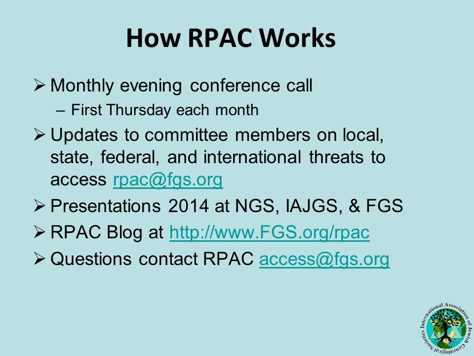 How RPAC Works  Monthly evening conference call –First Thursday each month  Updates to committee members on local, state, federal, and international threats to access rpac@fgs.orgrpac@fgs.org  Presentations 2014 at NGS, IAJGS, & FGS  RPAC Blog at http://www.FGS.org/rpachttp://www.FGS.org/rpac  Questions contact RPAC access@fgs.orgaccess@fgs.org