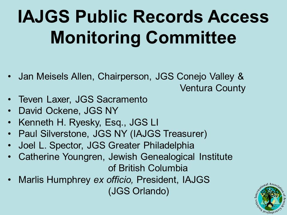 IAJGS Public Records Access Monitoring Committee Jan Meisels Allen, Chairperson, JGS Conejo Valley & Ventura County Teven Laxer, JGS Sacramento David Ockene, JGS NY Kenneth H.