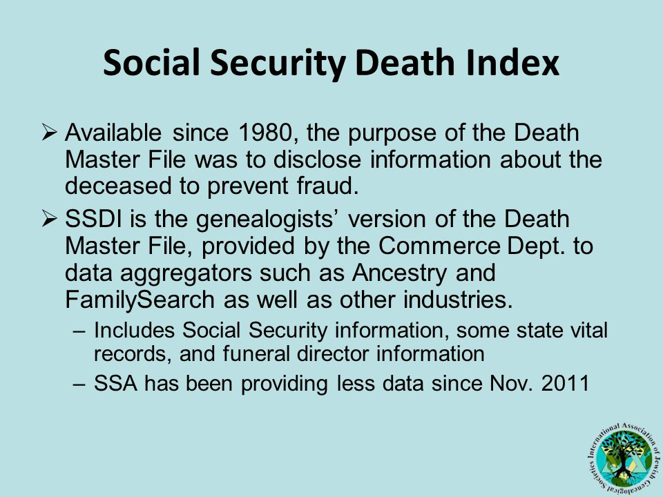 Social Security Death Index  Available since 1980, the purpose of the Death Master File was to disclose information about the deceased to prevent fraud.