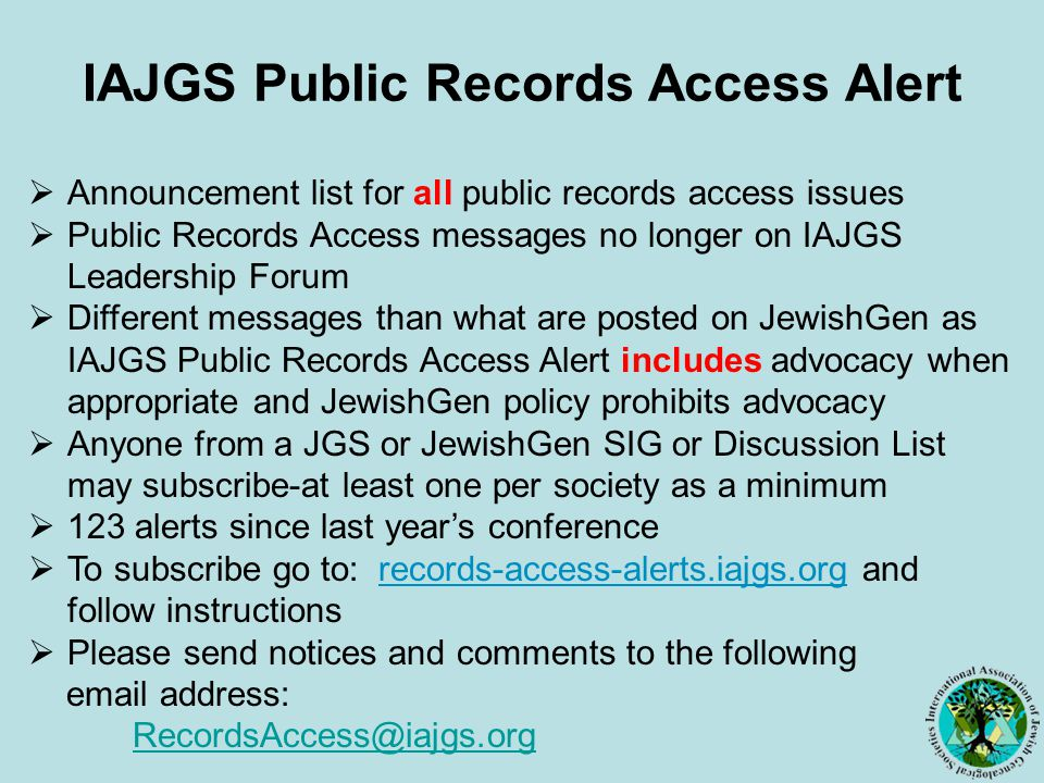 IAJGS Public Records Access Alert  Announcement list for all public records access issues  Public Records Access messages no longer on IAJGS Leadership Forum  Different messages than what are posted on JewishGen as IAJGS Public Records Access Alert includes advocacy when appropriate and JewishGen policy prohibits advocacy  Anyone from a JGS or JewishGen SIG or Discussion List may subscribe-at least one per society as a minimum  123 alerts since last year's conference  To subscribe go to: records-access-alerts.iajgs.org and follow instructions  Please send notices and comments to the following email address: RecordsAccess@iajgs.org RecordsAccess@iajgs.org