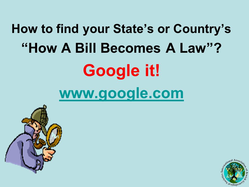 How to find your State's or Country's How A Bill Becomes A Law Google it! www.google.com
