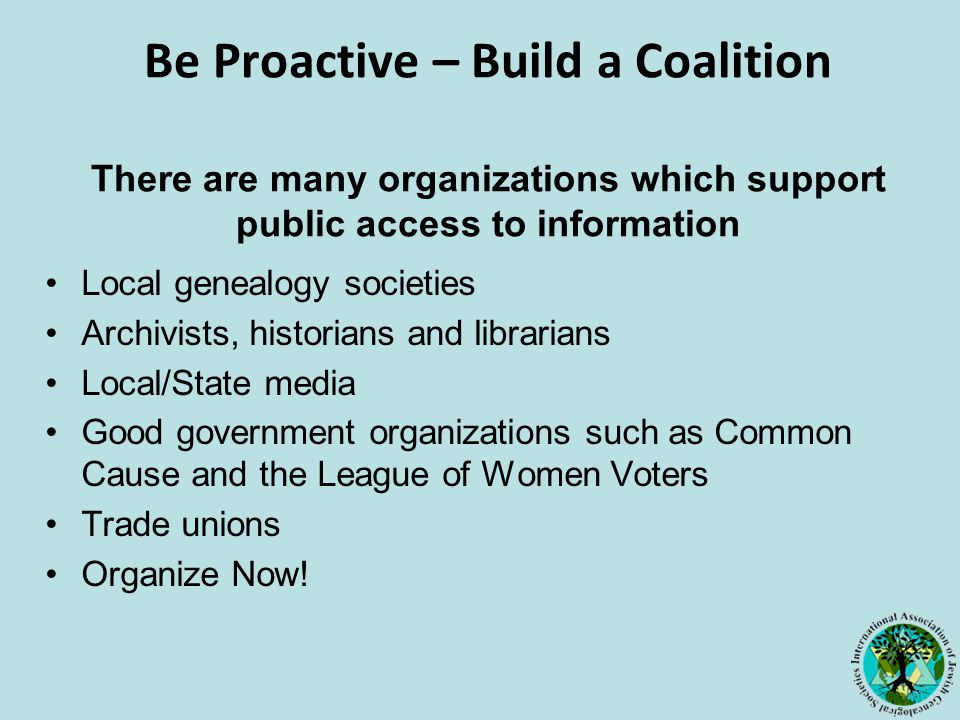Be Proactive – Build a Coalition There are many organizations which support public access to information Local genealogy societies Archivists, historians and librarians Local/State media Good government organizations such as Common Cause and the League of Women Voters Trade unions Organize Now!