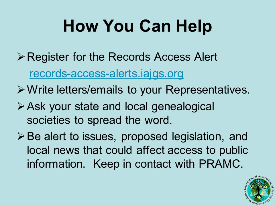 How You Can Help  Register for the Records Access Alert records-access-alerts.iajgs.org  Write letters/emails to your Representatives.
