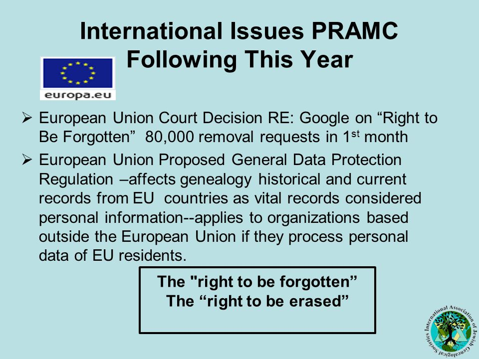International Issues PRAMC Following This Year  European Union Court Decision RE: Google on Right to Be Forgotten 80,000 removal requests in 1 st month  European Union Proposed General Data Protection Regulation –affects genealogy historical and current records from EU countries as vital records considered personal information--applies to organizations based outside the European Union if they process personal data of EU residents.
