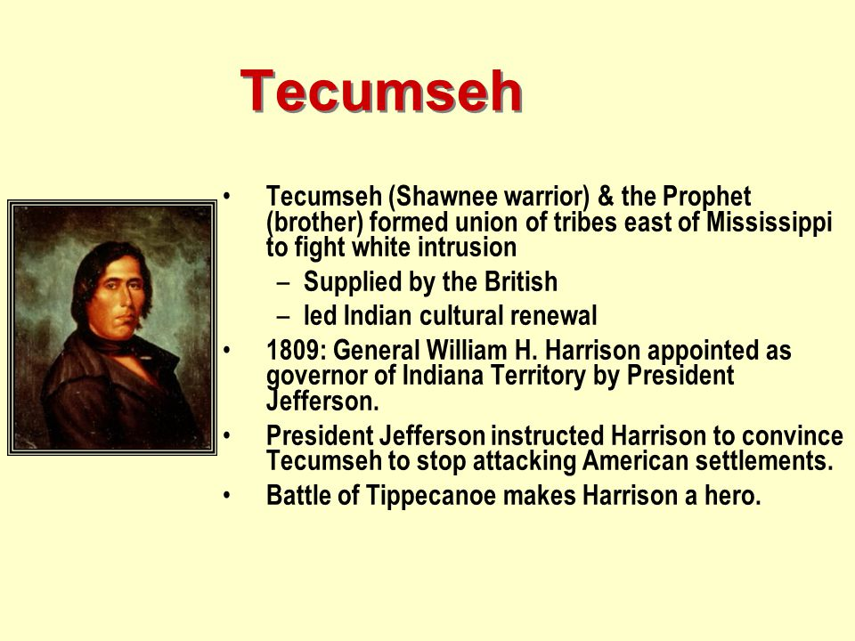 Tecumseh Tecumseh (Shawnee warrior) & the Prophet (brother) formed union of tribes east of Mississippi to fight white intrusion – Supplied by the Brit