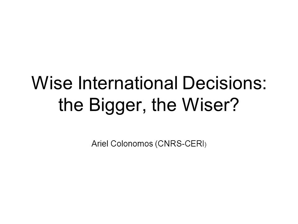 Wise International Decisions: the Bigger, the Wiser Ariel Colonomos (CNRS-CERI )