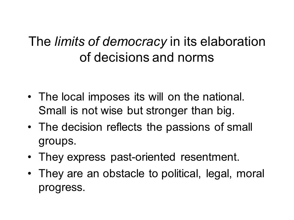 The limits of democracy in its elaboration of decisions and norms The local imposes its will on the national.