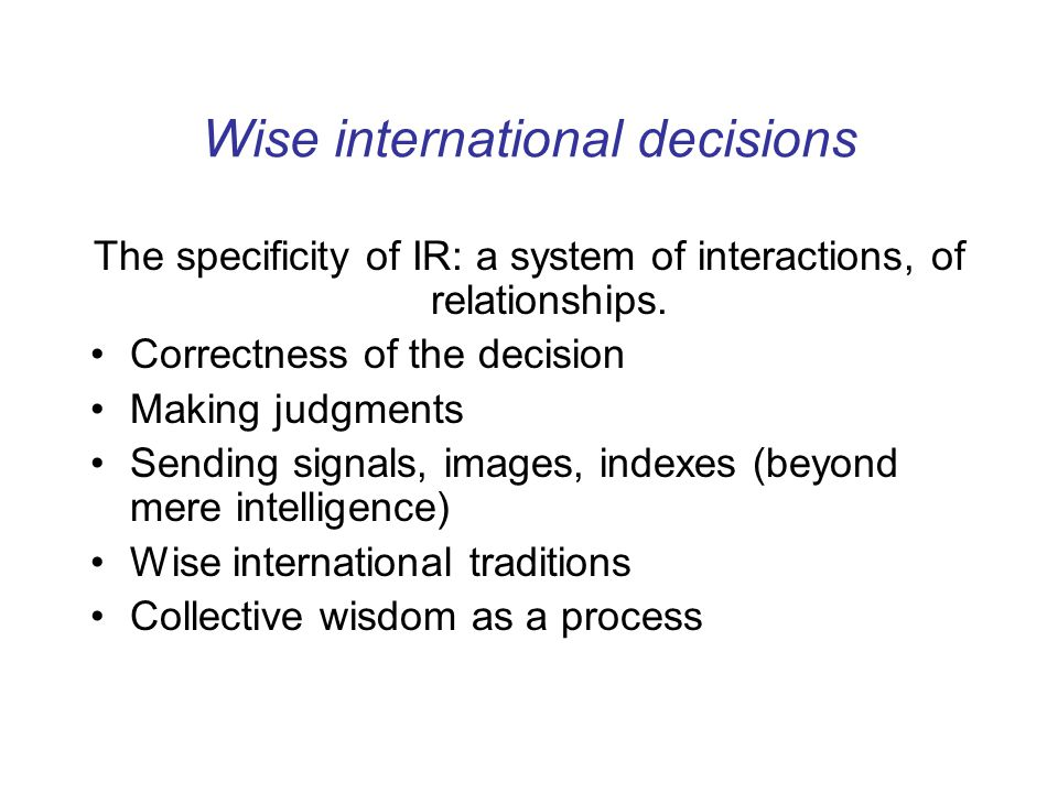 Wise international decisions The specificity of IR: a system of interactions, of relationships.