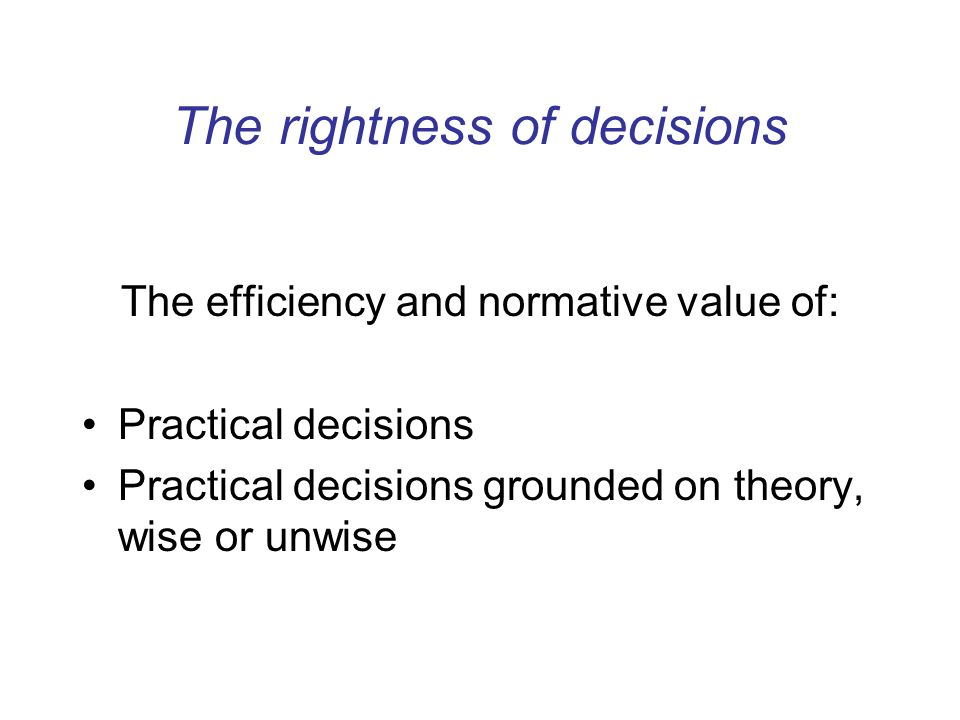 The rightness of decisions The efficiency and normative value of: Practical decisions Practical decisions grounded on theory, wise or unwise