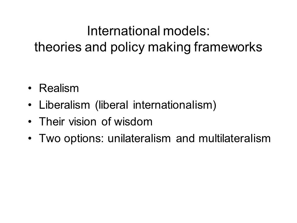 International models: theories and policy making frameworks Realism Liberalism (liberal internationalism) Their vision of wisdom Two options: unilateralism and multilateralism