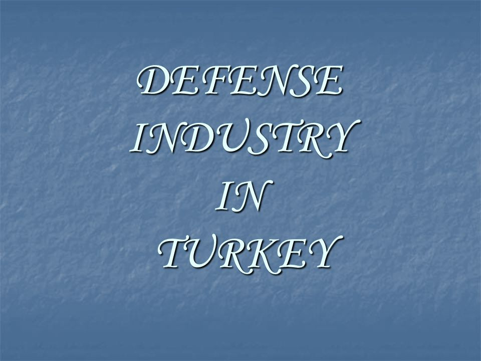 TURKEY 2002 EU EDC DATA2003 Defense Expenditure Per Capita (Billion Dollar) 130USA : 1419 ENGLAND : 627 FRANCH: 583 GERMANY 329 Defense Expenditure (Billion Dollar) 9ENGLAND : 37 FRANCH: 35 GERMANY: 27 Defense Expenditure Proportion in GNP (%) 52-3 USA, France, Russia, China, Germany and Israel are the dominant countries in the world market of the defense industry.
