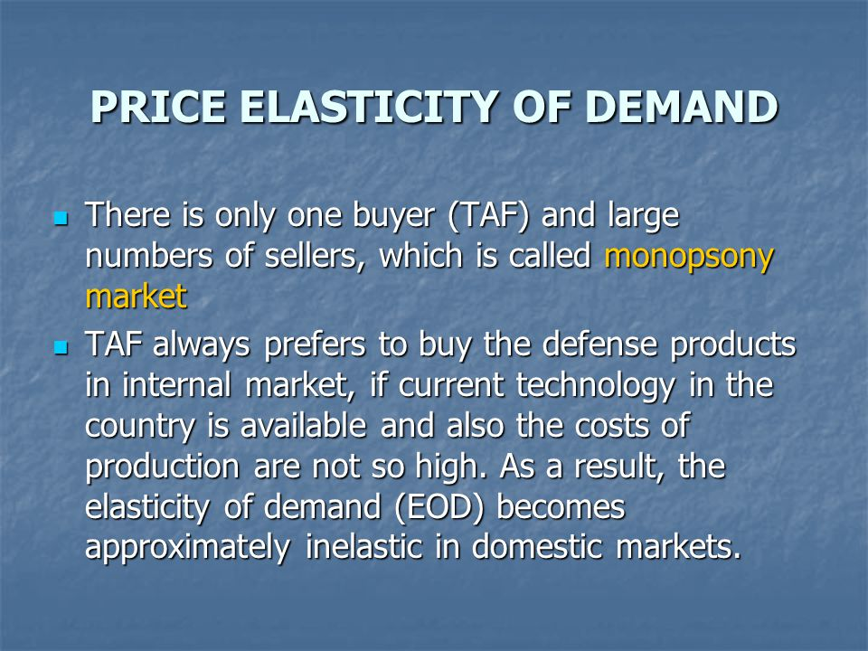PRICE ELASTICITY OF DEMAND There is only one buyer (TAF) and large numbers of sellers, which is called monopsony market There is only one buyer (TAF) and large numbers of sellers, which is called monopsony market TAF always prefers to buy the defense products in internal market, if current technology in the country is available and also the costs of production are not so high.