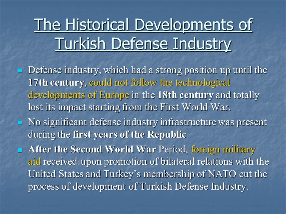 The Historical Developments of Turkish Defense Industry Defense industry, which had a strong position up until the 17th century, could not follow the technological developments of Europe in the 18th century and totally lost its impact starting from the First World War.
