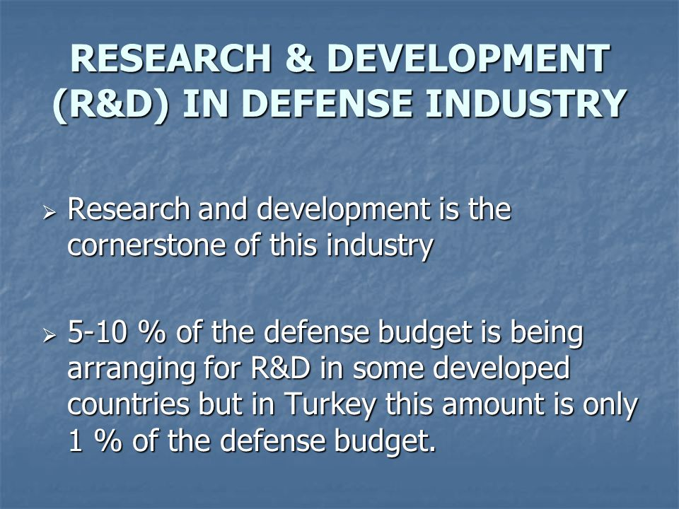  Research and development is the cornerstone of this industry  5-10 % of the defense budget is being arranging for R&D in some developed countries but in Turkey this amount is only 1 % of the defense budget.