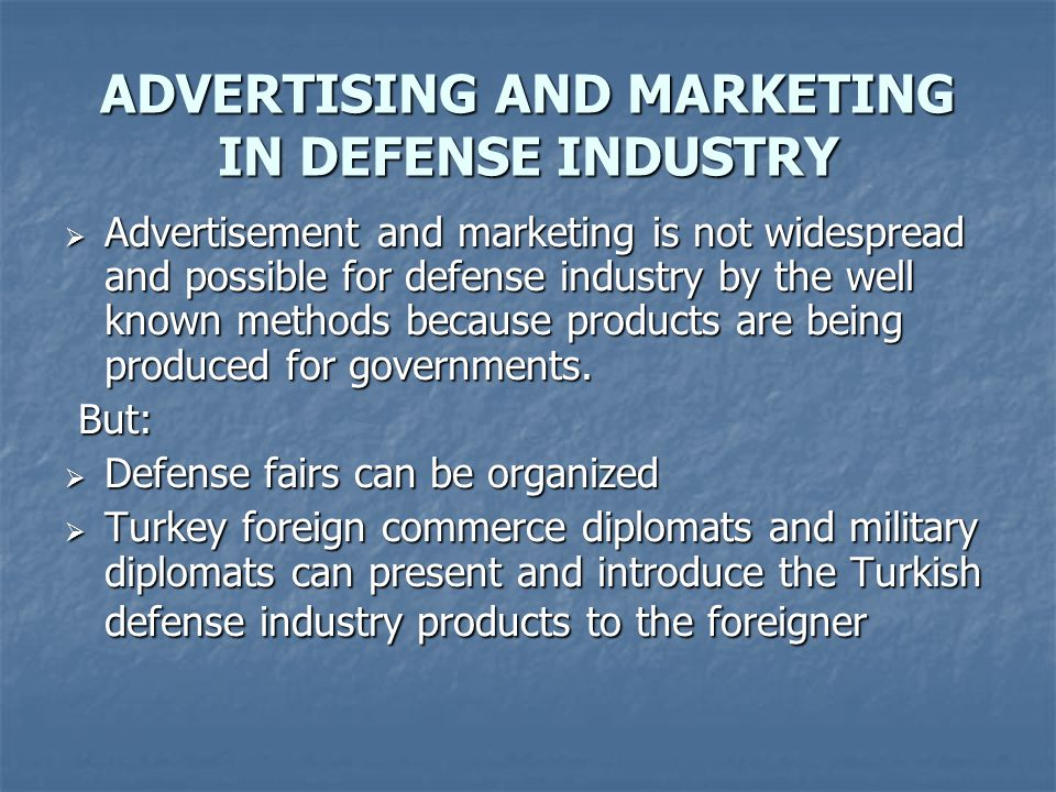 ADVERTISING AND MARKETING IN DEFENSE INDUSTRY  Advertisement and marketing is not widespread and possible for defense industry by the well known methods because products are being produced for governments.