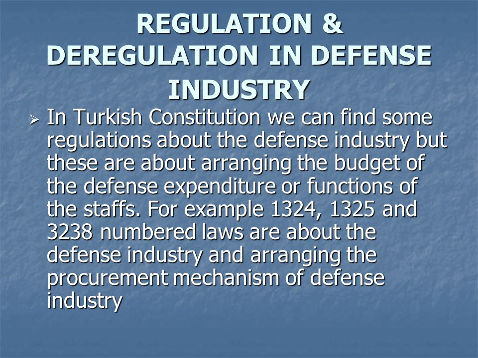 REGULATION & DEREGULATION IN DEFENSE INDUSTRY  In Turkish Constitution we can find some regulations about the defense industry but these are about arranging the budget of the defense expenditure or functions of the staffs.