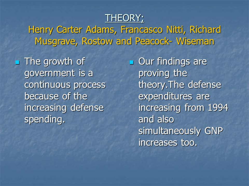 THEORY; Henry Carter Adams, Francasco Nitti, Richard Musgrave, Rostow and Peacock- Wiseman The growth of government is a continuous process because of the increasing defense spending.