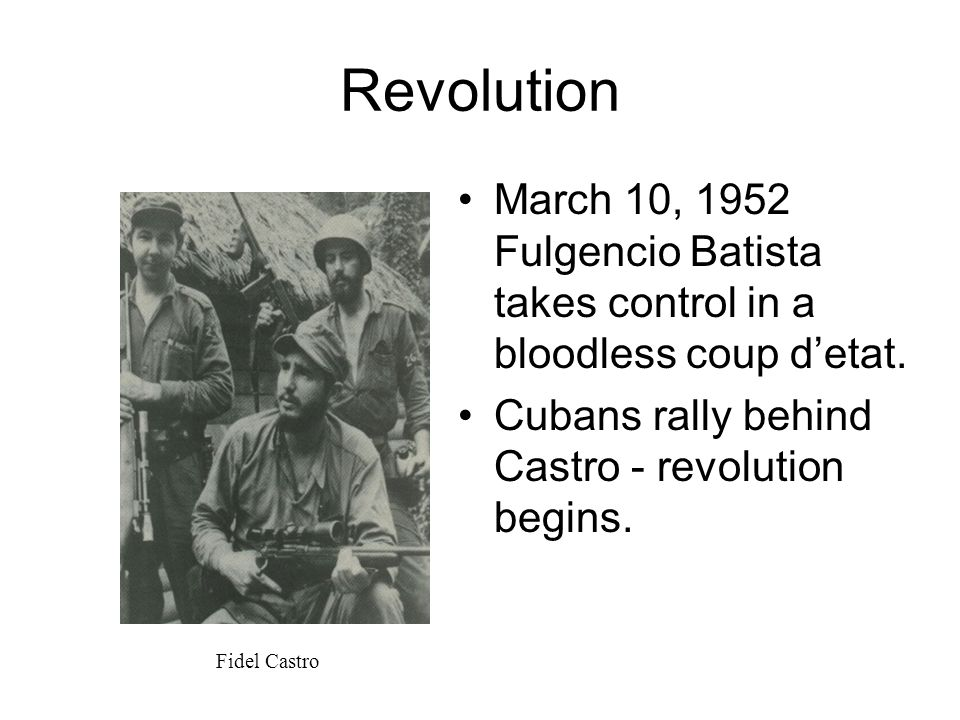 Revolution March 10, 1952 Fulgencio Batista takes control in a bloodless coup d'etat. Cubans rally behind Castro - revolution begins. Fidel Castro
