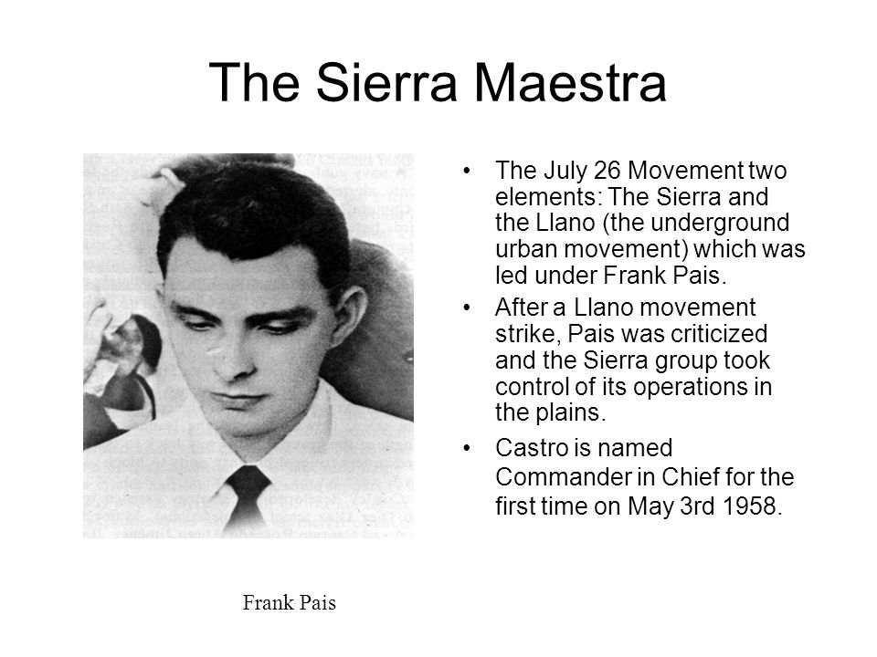 The Sierra Maestra The July 26 Movement two elements: The Sierra and the Llano (the underground urban movement) which was led under Frank Pais. After