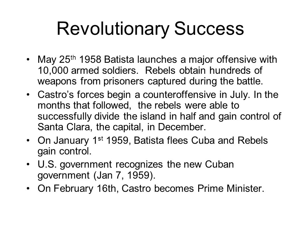 Revolutionary Success May 25 th 1958 Batista launches a major offensive with 10,000 armed soldiers. Rebels obtain hundreds of weapons from prisoners c
