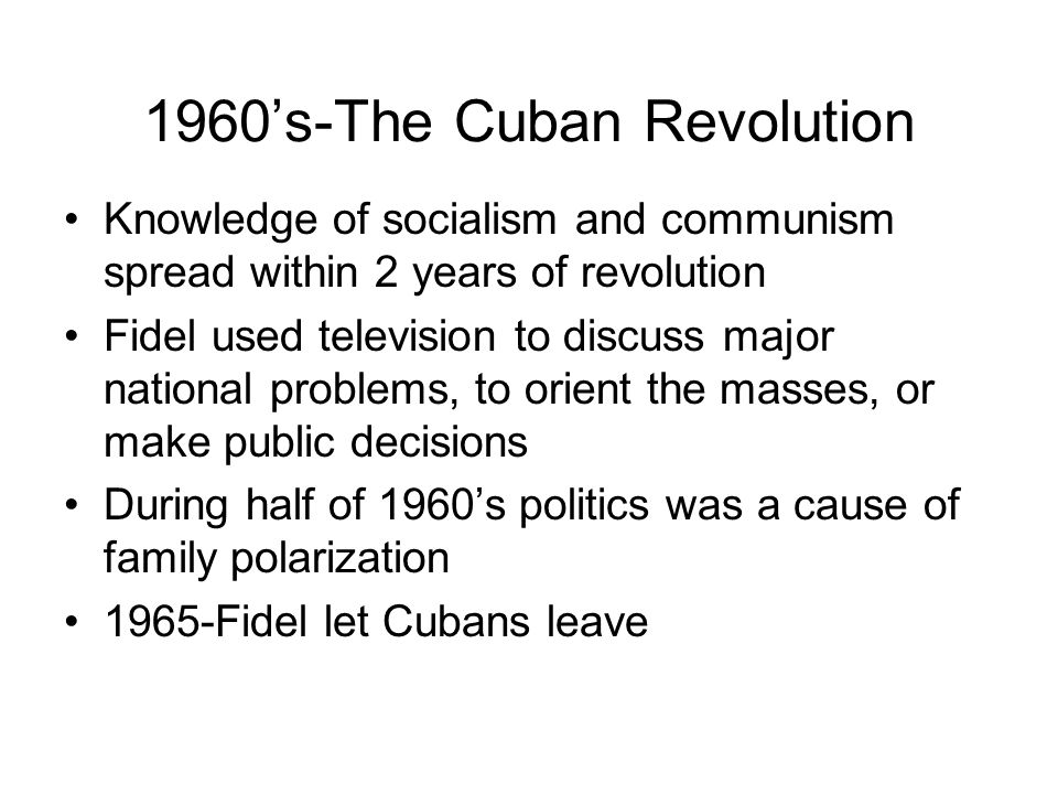 1960's-The Cuban Revolution Knowledge of socialism and communism spread within 2 years of revolution Fidel used television to discuss major national p