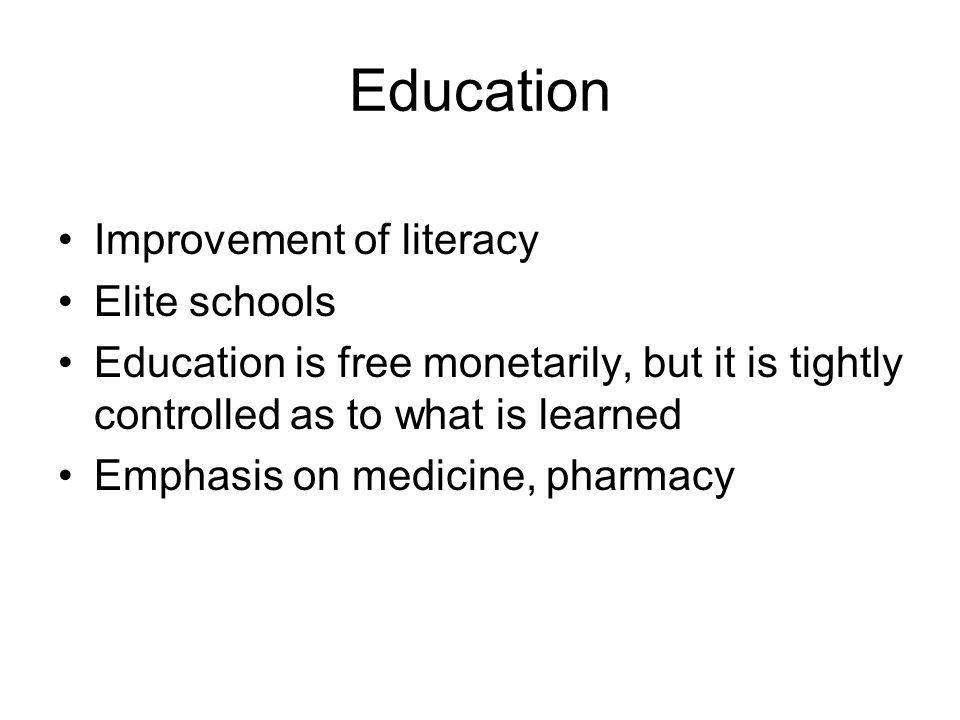 Education Improvement of literacy Elite schools Education is free monetarily, but it is tightly controlled as to what is learned Emphasis on medicine,