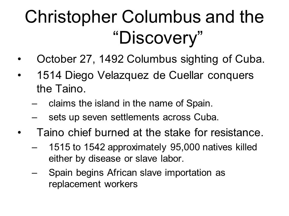 "Christopher Columbus and the ""Discovery"" October 27, 1492 Columbus sighting of Cuba. 1514 Diego Velazquez de Cuellar conquers the Taino. –claims the i"