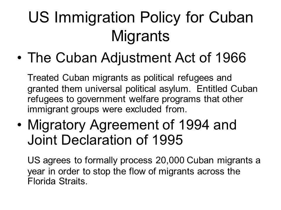 US Immigration Policy for Cuban Migrants The Cuban Adjustment Act of 1966 Treated Cuban migrants as political refugees and granted them universal poli