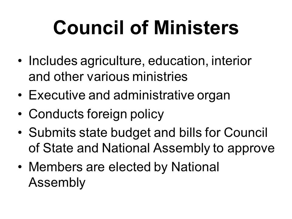 Council of Ministers Includes agriculture, education, interior and other various ministries Executive and administrative organ Conducts foreign policy