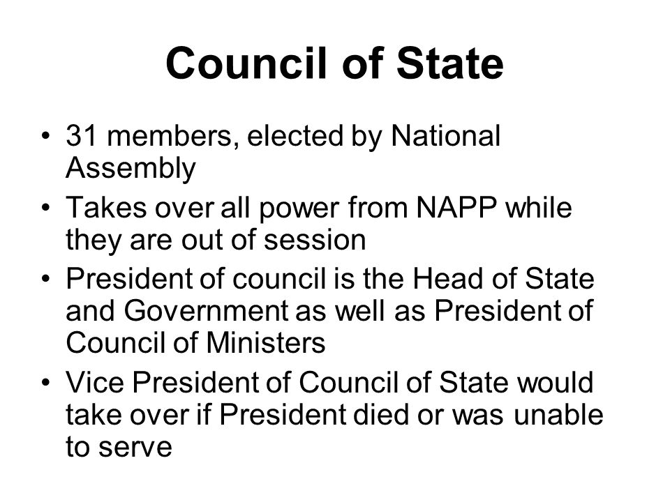 Council of State 31 members, elected by National Assembly Takes over all power from NAPP while they are out of session President of council is the Hea