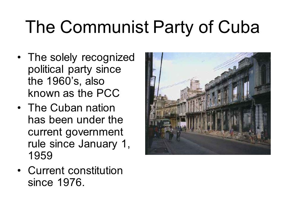 The Communist Party of Cuba The solely recognized political party since the 1960's, also known as the PCC The Cuban nation has been under the current