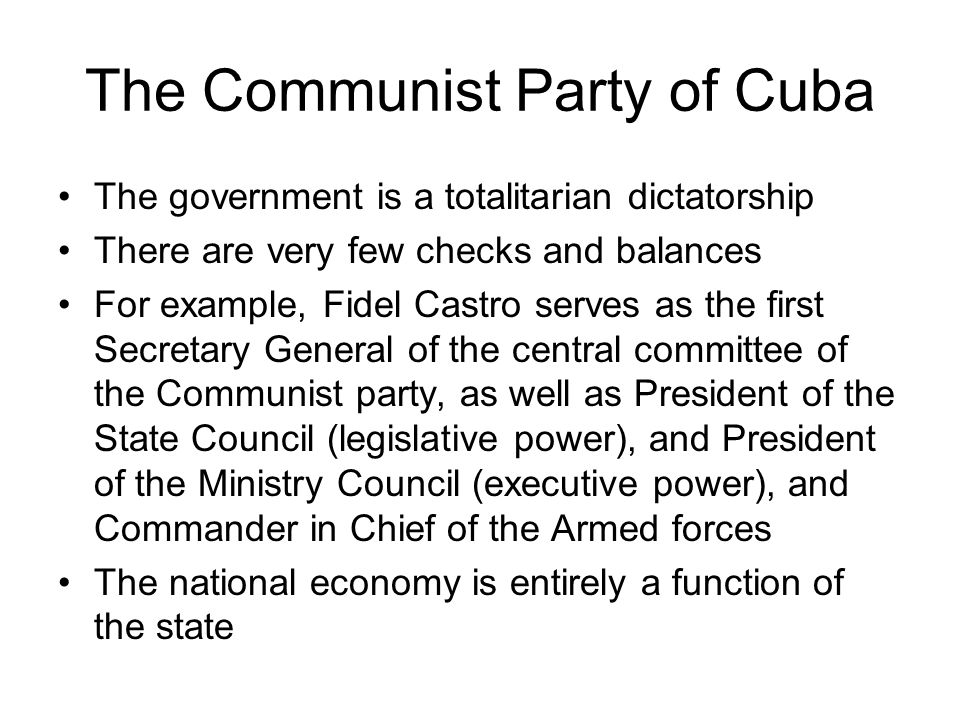 The Communist Party of Cuba The government is a totalitarian dictatorship There are very few checks and balances For example, Fidel Castro serves as t
