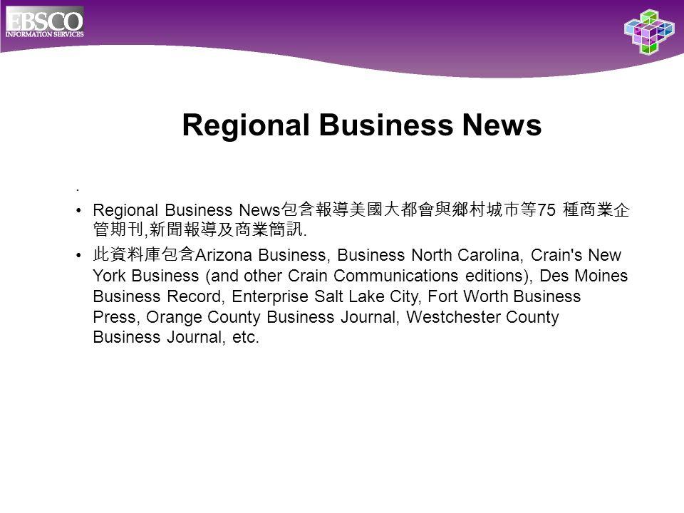 . Regional Business News 包含報導美國大都會與鄉村城市等 75 種商業企 管期刊, 新聞報導及商業簡訊. 此資料庫包含 Arizona Business, Business North Carolina, Crain's New York Business (and othe