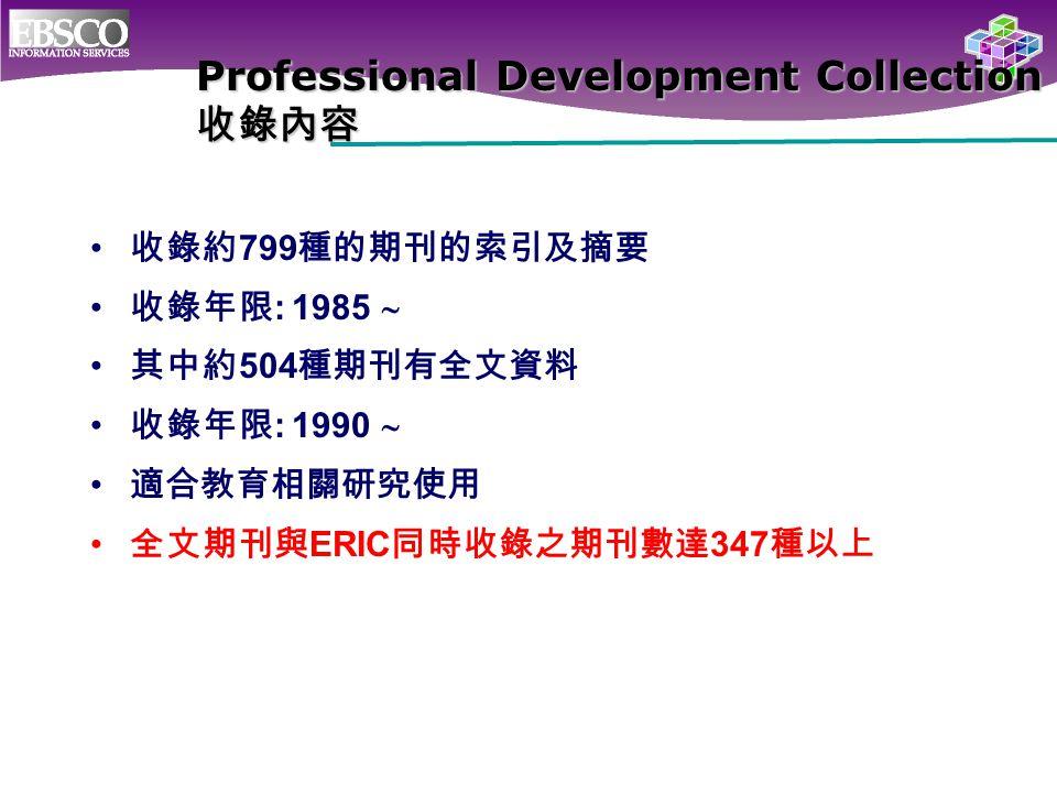Professional Development Collection 收錄內容 收錄約 799 種的期刊的索引及摘要 收錄年限 : 1985  其中約 504 種期刊有全文資料 收錄年限 : 1990  適合教育相關研究使用 全文期刊與 ERIC 同時收錄之期刊數達 347 種以上