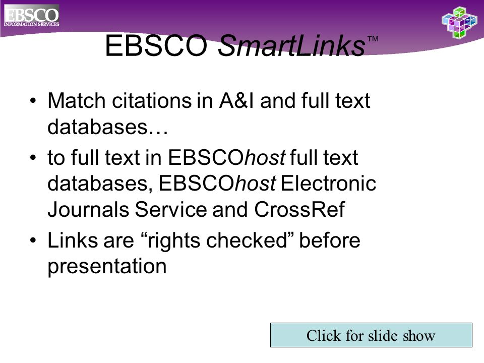 EBSCO SmartLinks ™ Match citations in A&I and full text databases… to full text in EBSCOhost full text databases, EBSCOhost Electronic Journals Service and CrossRef Links are rights checked before presentation Click for slide show
