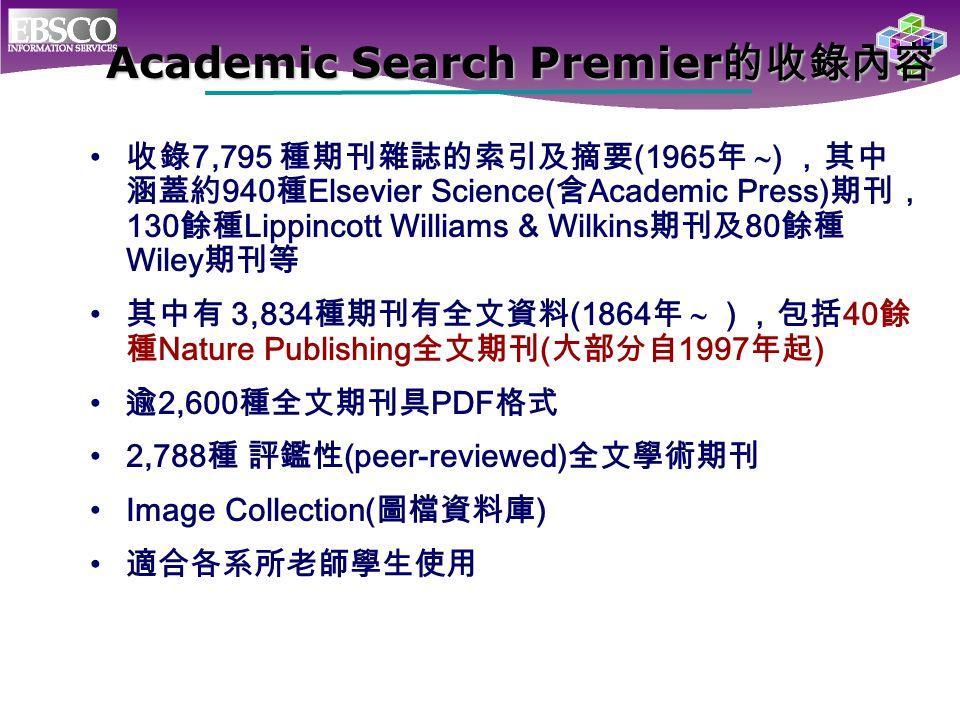Academic Search Premier 的收錄內容 收錄 7,795 種期刊雜誌的索引及摘要 (1965 年  ) ,其中 涵蓋約 940 種 Elsevier Science( 含 Academic Press) 期刊, 130 餘種 Lippincott Williams & Wilk