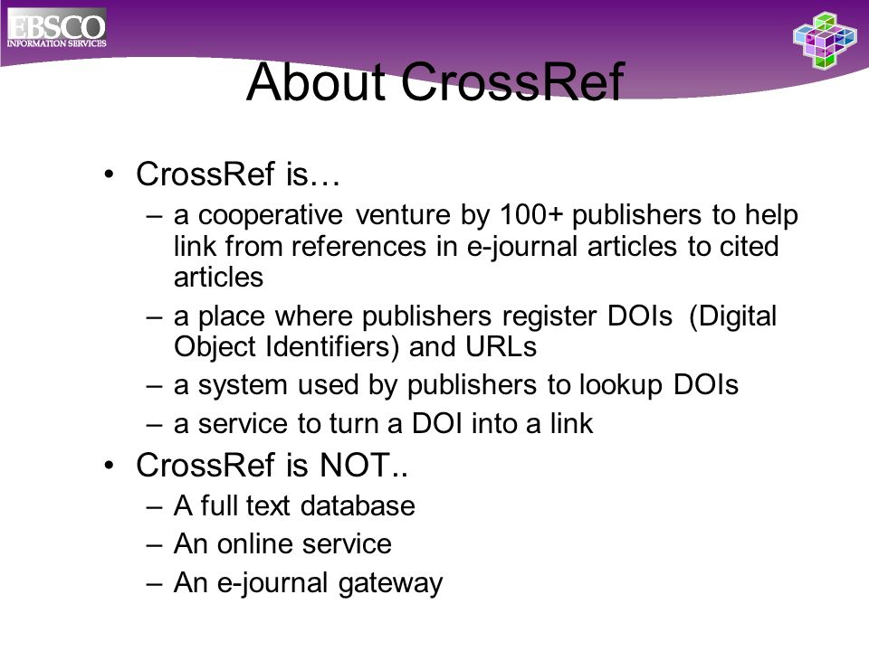 About CrossRef CrossRef is… –a cooperative venture by 100+ publishers to help link from references in e-journal articles to cited articles –a place where publishers register DOIs (Digital Object Identifiers) and URLs –a system used by publishers to lookup DOIs –a service to turn a DOI into a link CrossRef is NOT..