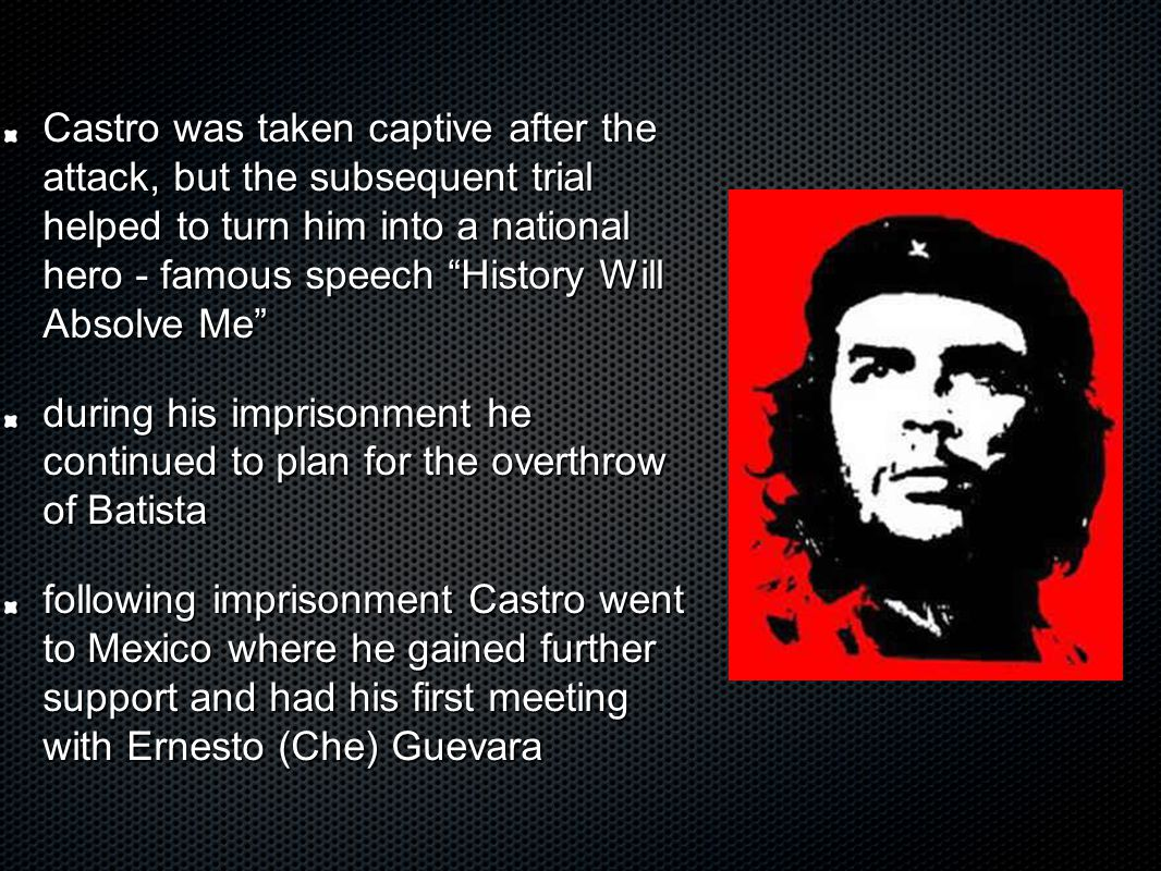 Castro was taken captive after the attack, but the subsequent trial helped to turn him into a national hero - famous speech History Will Absolve Me during his imprisonment he continued to plan for the overthrow of Batista following imprisonment Castro went to Mexico where he gained further support and had his first meeting with Ernesto (Che) Guevara
