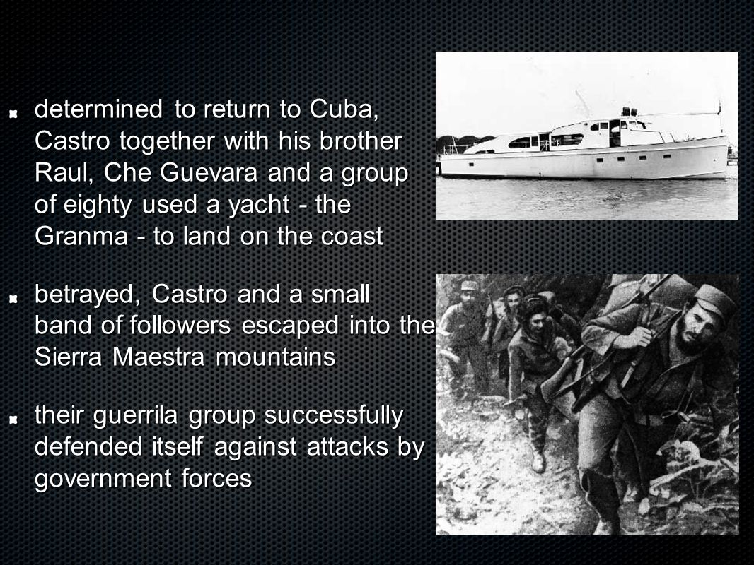 determined to return to Cuba, Castro together with his brother Raul, Che Guevara and a group of eighty used a yacht - the Granma - to land on the coast betrayed, Castro and a small band of followers escaped into the Sierra Maestra mountains their guerrila group successfully defended itself against attacks by government forces