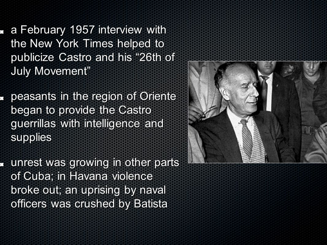 a February 1957 interview with the New York Times helped to publicize Castro and his 26th of July Movement peasants in the region of Oriente began to provide the Castro guerrillas with intelligence and supplies unrest was growing in other parts of Cuba; in Havana violence broke out; an uprising by naval officers was crushed by Batista