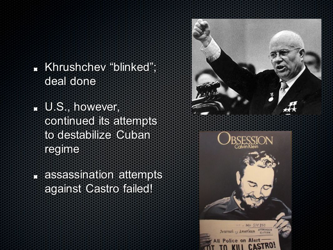 Khrushchev blinked ; deal done U.S., however, continued its attempts to destabilize Cuban regime assassination attempts against Castro failed!