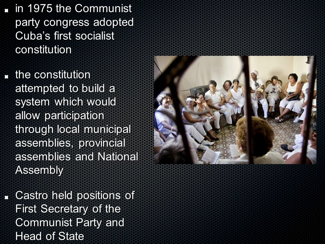 in 1975 the Communist party congress adopted Cuba's first socialist constitution the constitution attempted to build a system which would allow participation through local municipal assemblies, provincial assemblies and National Assembly Castro held positions of First Secretary of the Communist Party and Head of State