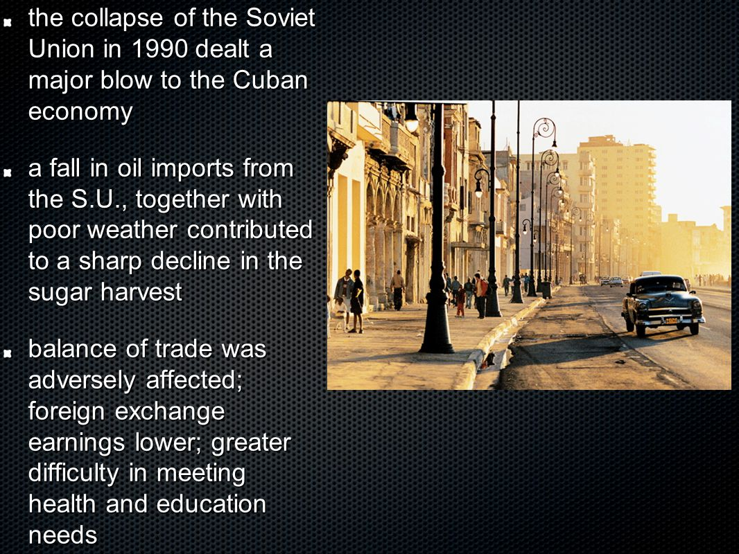 the collapse of the Soviet Union in 1990 dealt a major blow to the Cuban economy a fall in oil imports from the S.U., together with poor weather contributed to a sharp decline in the sugar harvest balance of trade was adversely affected; foreign exchange earnings lower; greater difficulty in meeting health and education needs
